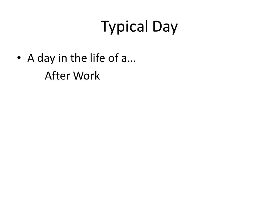 Typical Day A day in the life of a… After Work