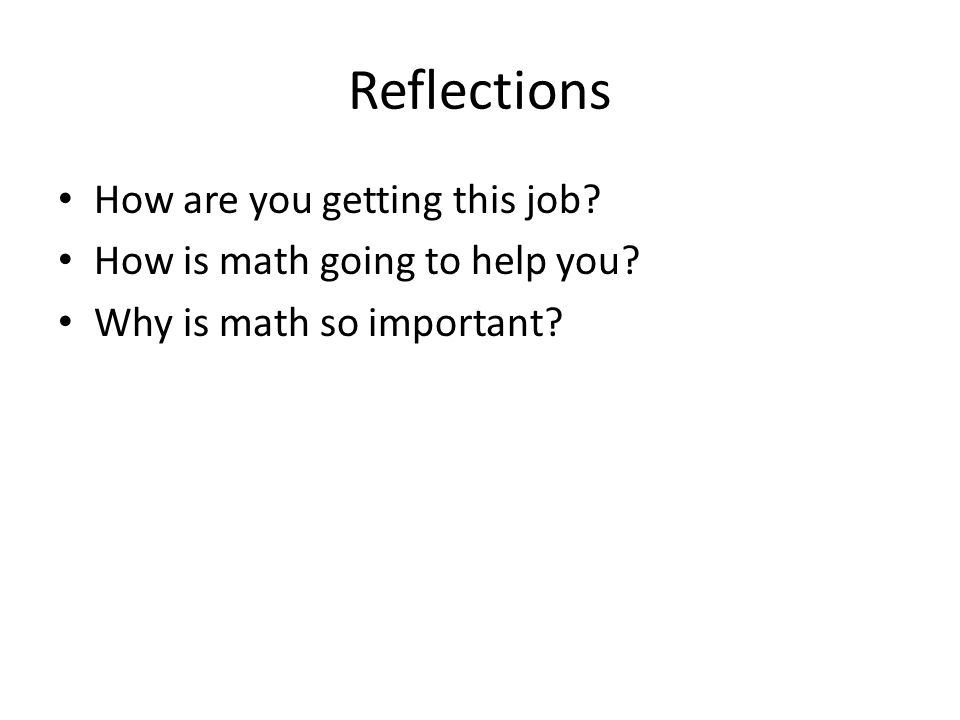 Reflections How are you getting this job? How is math going to help you? Why is math so important?