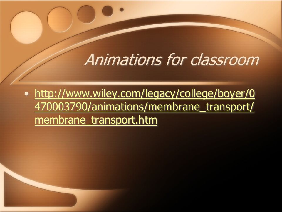 Animations for classroom /animations/membrane_transport/ membrane_transport.htmhttp:// /animations/membrane_transport/ membrane_transport.htm /animations/membrane_transport/ membrane_transport.htmhttp:// /animations/membrane_transport/ membrane_transport.htm