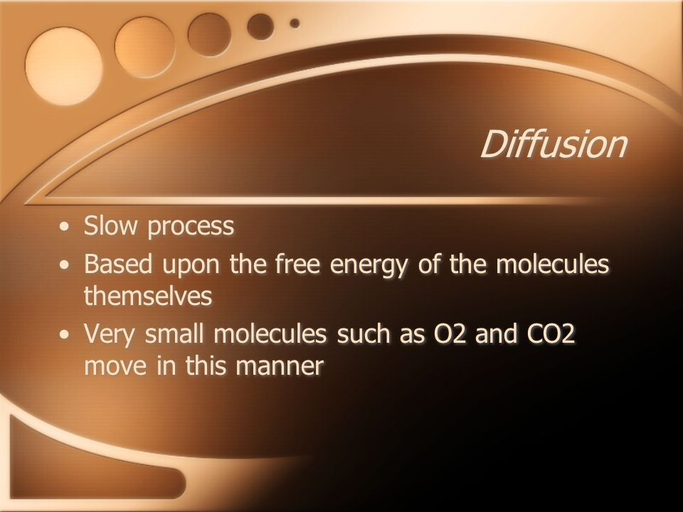 Diffusion Slow process Based upon the free energy of the molecules themselves Very small molecules such as O2 and CO2 move in this manner Slow process Based upon the free energy of the molecules themselves Very small molecules such as O2 and CO2 move in this manner
