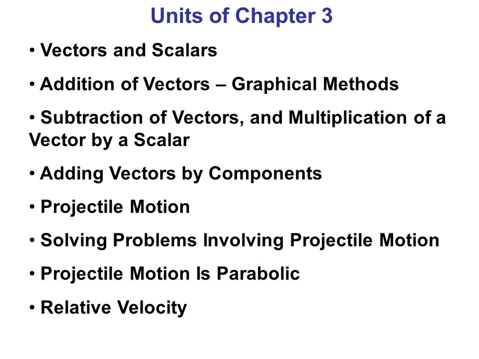 Units of Chapter 3 Vectors and Scalars Addition of Vectors – Graphical Methods Subtraction of Vectors, and Multiplication of a Vector by a Scalar Addi
