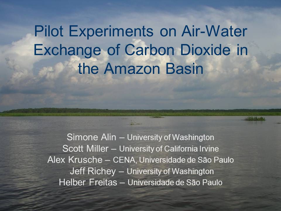 Pilot Experiments on Air-Water Exchange of Carbon Dioxide in the Amazon Basin Simone Alin – University of Washington Scott Miller – University of California Irvine Alex Krusche – CENA, Universidade de São Paulo Jeff Richey – University of Washington Helber Freitas – Universidade de São Paulo
