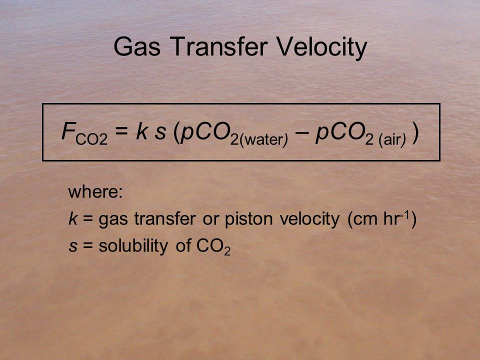 Gas Transfer Velocity F CO2 = k s (pCO 2(water) – pCO 2 (air) ) where: k = gas transfer or piston velocity (cm hr -1 ) s = solubility of CO 2