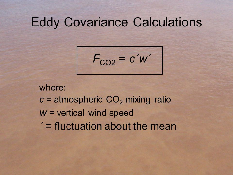 Eddy Covariance Calculations F CO2 = c΄w΄ where: c = atmospheric CO 2 mixing ratio w = vertical wind speed ΄ = fluctuation about the mean