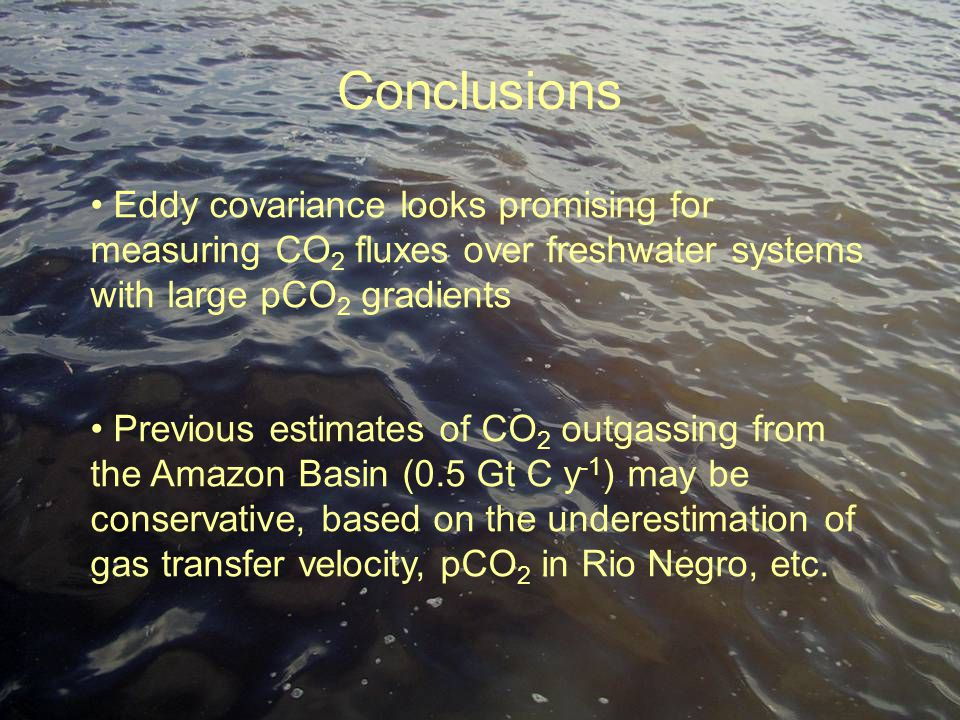 Conclusions Eddy covariance looks promising for measuring CO 2 fluxes over freshwater systems with large pCO 2 gradients Previous estimates of CO 2 outgassing from the Amazon Basin (0.5 Gt C y -1 ) may be conservative, based on the underestimation of gas transfer velocity, pCO 2 in Rio Negro, etc.