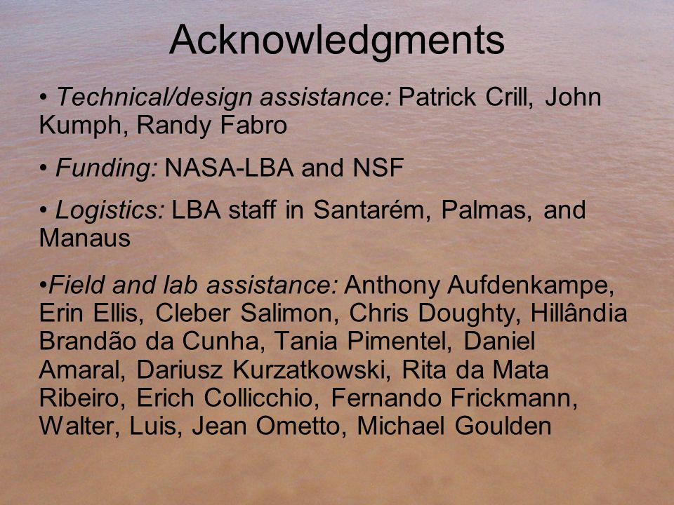 Acknowledgments Technical/design assistance: Patrick Crill, John Kumph, Randy Fabro Funding: NASA-LBA and NSF Logistics: LBA staff in Santarém, Palmas, and Manaus Field and lab assistance: Anthony Aufdenkampe, Erin Ellis, Cleber Salimon, Chris Doughty, Hillândia Brandão da Cunha, Tania Pimentel, Daniel Amaral, Dariusz Kurzatkowski, Rita da Mata Ribeiro, Erich Collicchio, Fernando Frickmann, Walter, Luis, Jean Ometto, Michael Goulden