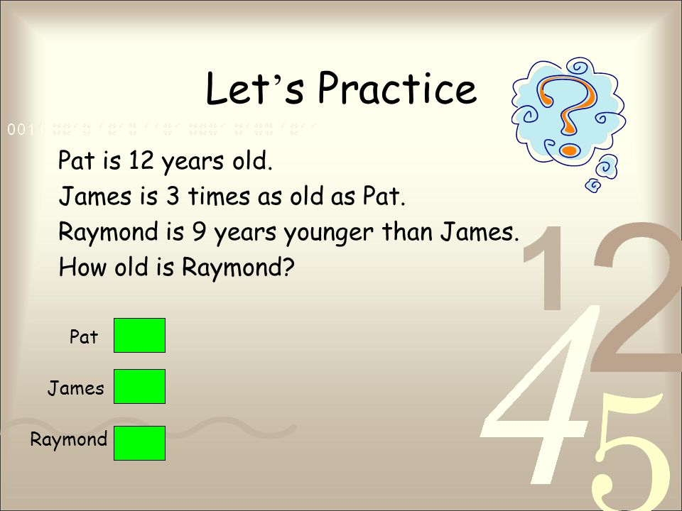 Let ' s Practice Pat is 12 years old. James is 3 times as old as Pat.