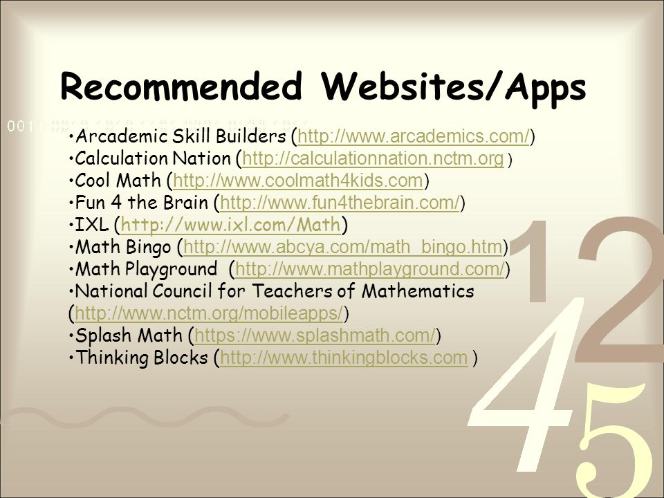 Recommended Websites/Apps Arcademic Skill Builders ( http://www.arcademics.com/) http://www.arcademics.com/ Calculation Nation ( http://calculationnation.nctm.org ) http://calculationnation.nctm.org Cool Math ( http://www.coolmath4kids.com) http://www.coolmath4kids.com Fun 4 the Brain ( http://www.fun4thebrain.com/) http://www.fun4thebrain.com/ IXL (http://www.ixl.com/Math)http://www.ixl.com/Math Math Bingo ( http://www.abcya.com/math_bingo.htm) http://www.abcya.com/math_bingo.htm Math Playground ( http://www.mathplayground.com/) http://www.mathplayground.com/ National Council for Teachers of Mathematics ( http://www.nctm.org/mobileapps/) http://www.nctm.org/mobileapps/ Splash Math ( https://www.splashmath.com/) https://www.splashmath.com/ Thinking Blocks ( http://www.thinkingblocks.com ) http://www.thinkingblocks.com