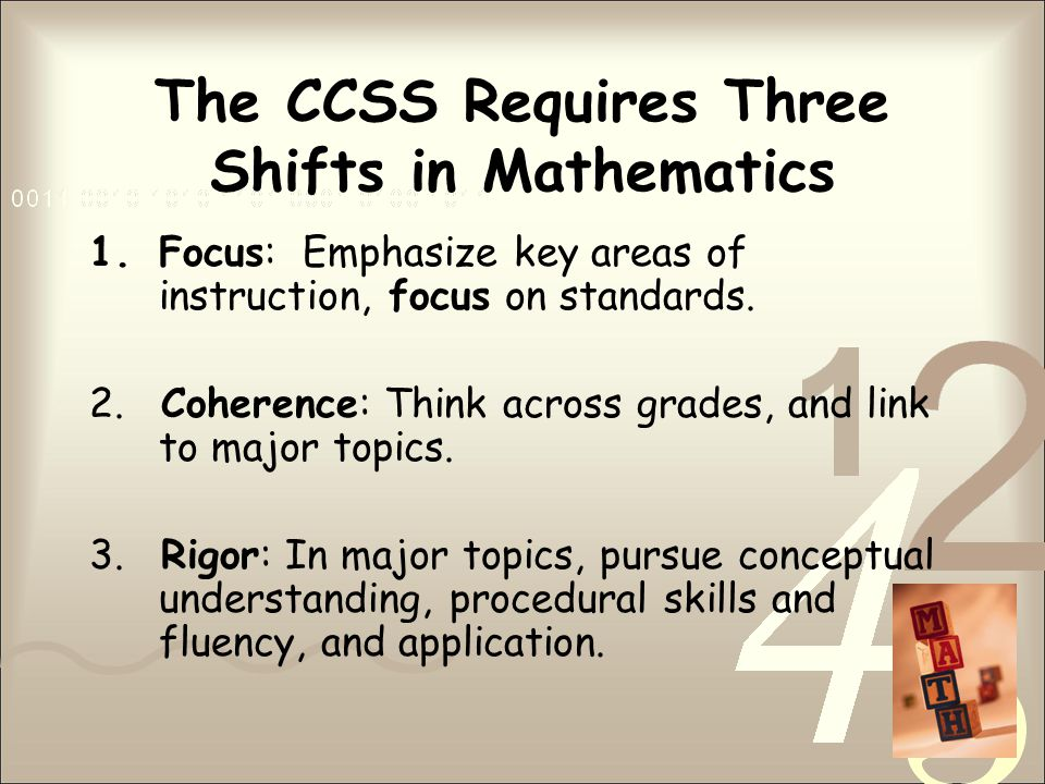 The CCSS Requires Three Shifts in Mathematics 1.Focus: Emphasize key areas of instruction, focus on standards.
