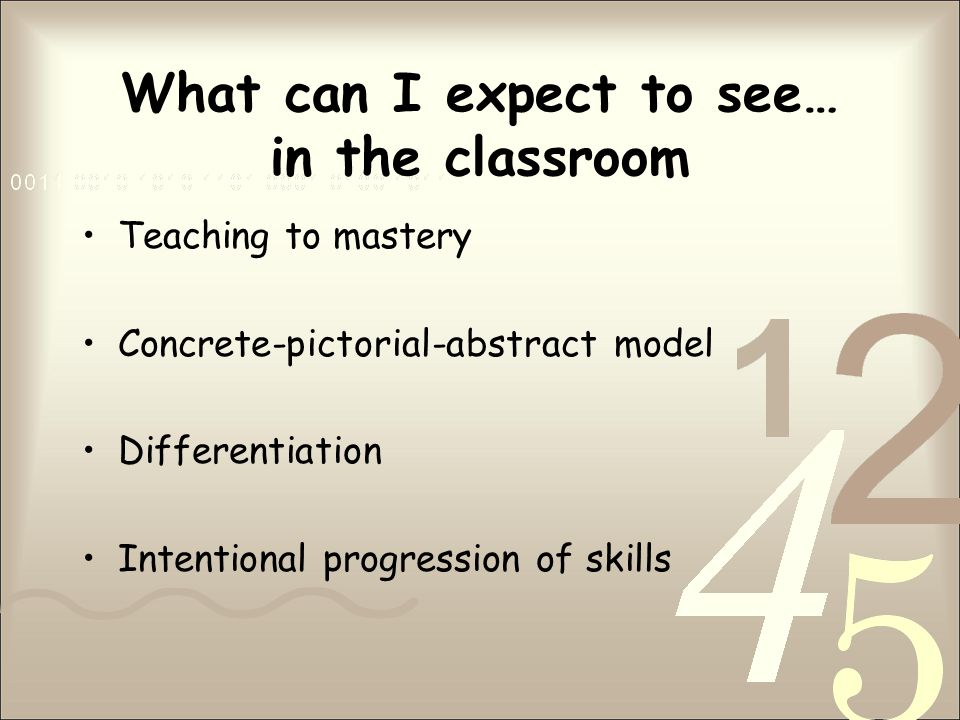 What can I expect to see… in the classroom Teaching to mastery Concrete-pictorial-abstract model Differentiation Intentional progression of skills