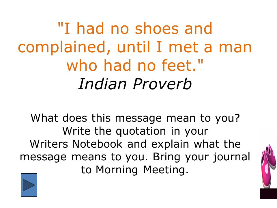 I had no shoes and complained, until I met a man who had no feet. Indian Proverb What does this message mean to you.