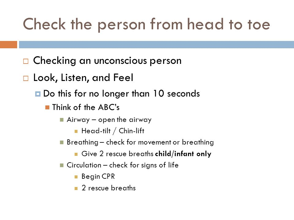 Check the person from head to toe  Checking an unconscious person  Look, Listen, and Feel  Do this for no longer than 10 seconds Think of the ABC's