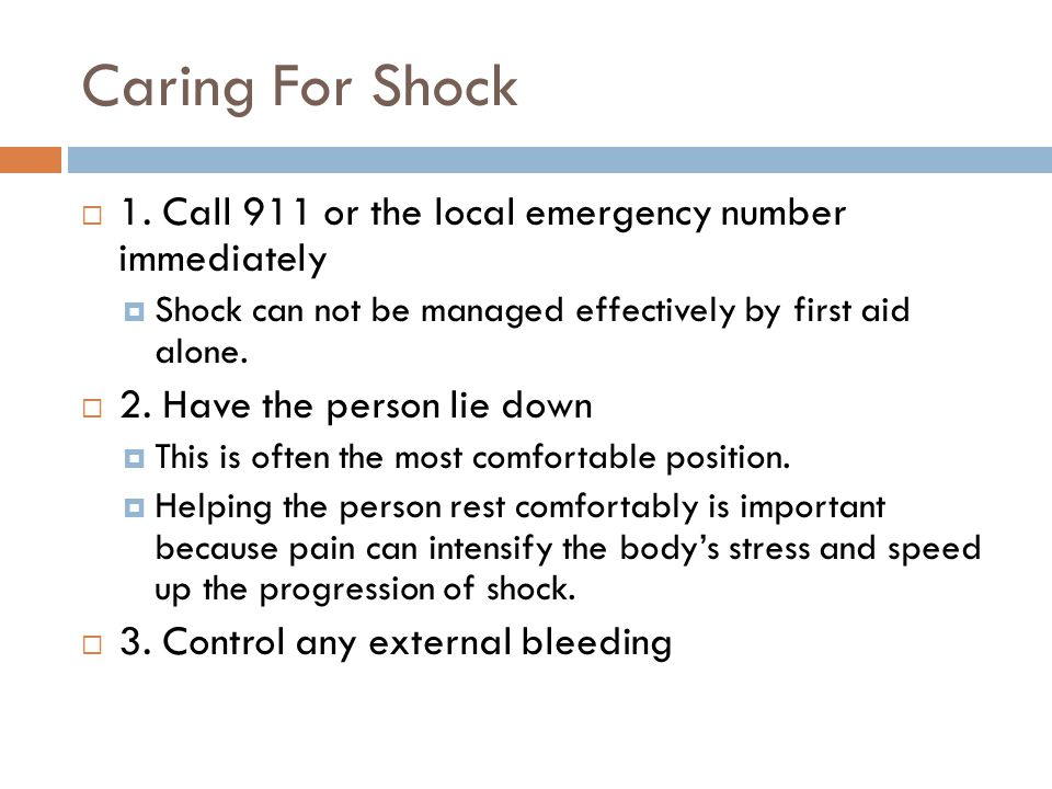 Caring For Shock  1. Call 911 or the local emergency number immediately  Shock can not be managed effectively by first aid alone.  2. Have the pers