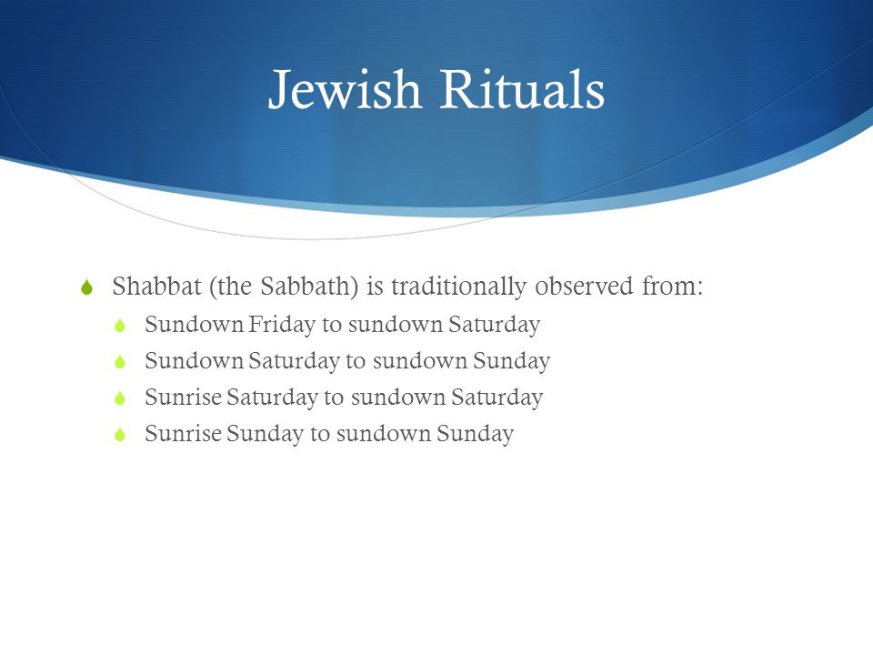 Jewish Rituals  Shabbat (the Sabbath) is traditionally observed from:  Sundown Friday to sundown Saturday  Sundown Saturday to sundown Sunday  Sunrise Saturday to sundown Saturday  Sunrise Sunday to sundown Sunday