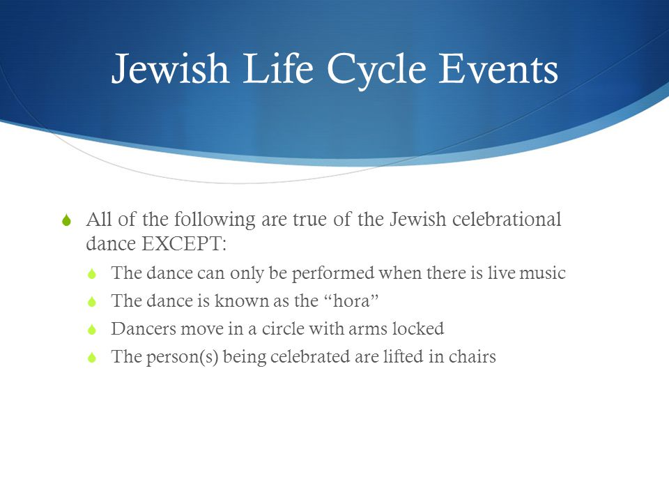 Jewish Life Cycle Events  All of the following are true of the Jewish celebrational dance EXCEPT:  The dance can only be performed when there is live music  The dance is known as the hora  Dancers move in a circle with arms locked  The person(s) being celebrated are lifted in chairs
