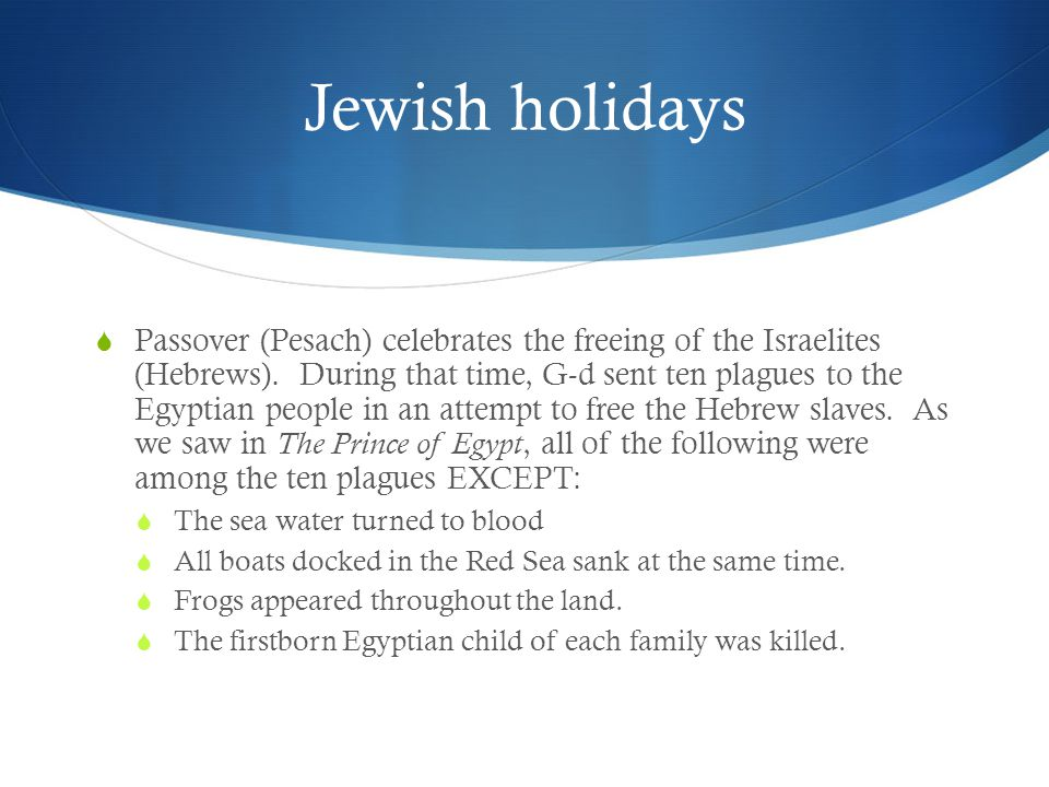 Jewish holidays  Passover (Pesach) celebrates the freeing of the Israelites (Hebrews).