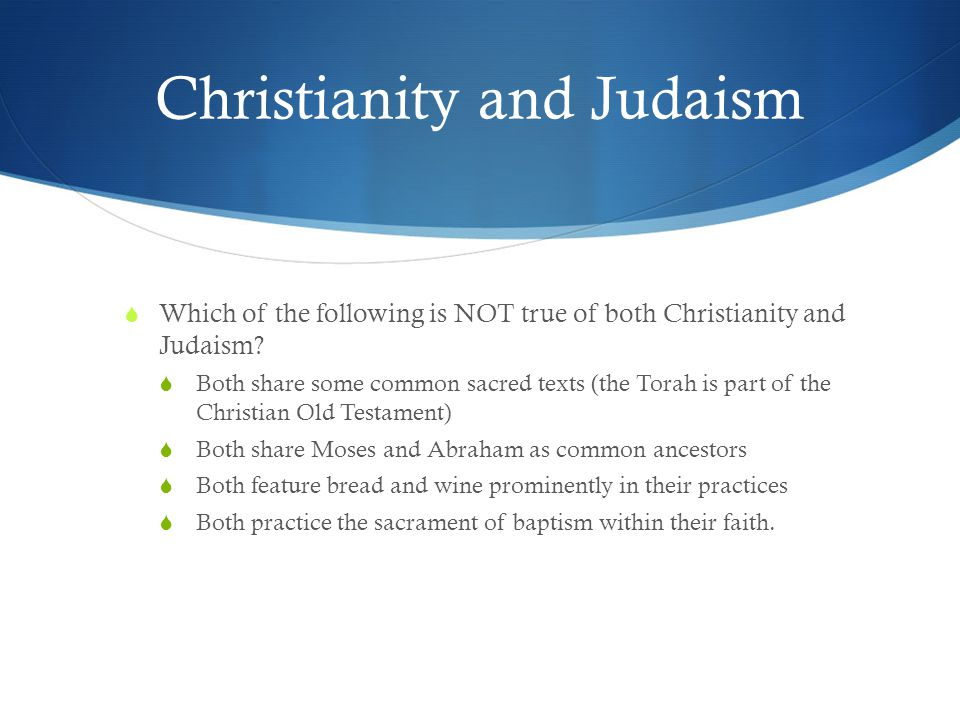 Christianity and Judaism  Which of the following is NOT true of both Christianity and Judaism.