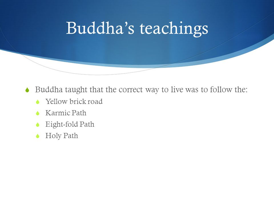 Buddha's teachings  Buddha taught that the correct way to live was to follow the:  Yellow brick road  Karmic Path  Eight-fold Path  Holy Path