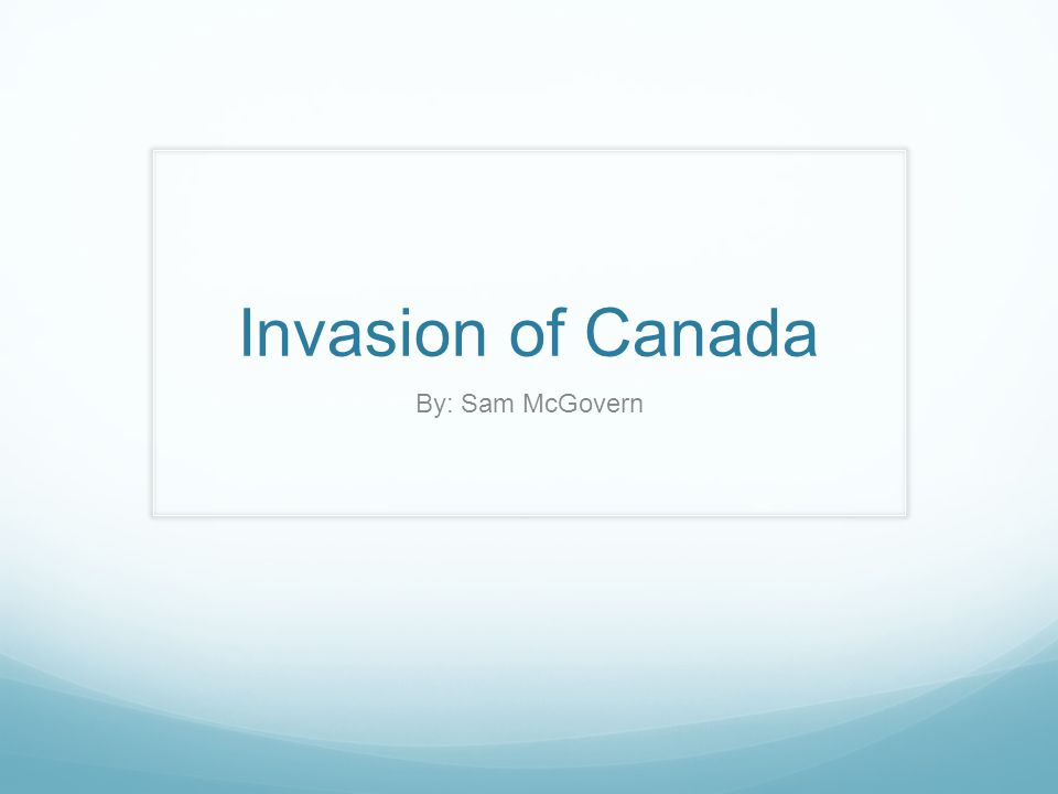 Invasion of Canada By: Sam McGovern