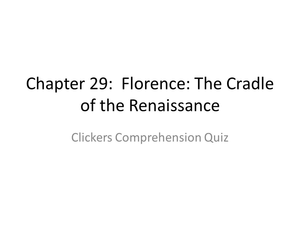 Chapter 29: Florence: The Cradle of the Renaissance Clickers Comprehension Quiz
