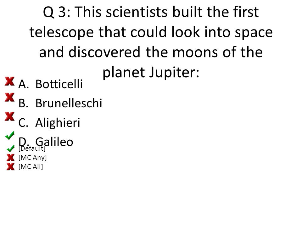 Q 3: This scientists built the first telescope that could look into space and discovered the moons of the planet Jupiter: A.Botticelli B.Brunelleschi