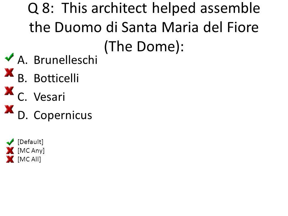 Q 8: This architect helped assemble the Duomo di Santa Maria del Fiore (The Dome): A.Brunelleschi B.Botticelli C.Vesari D.Copernicus [Default] [MC Any