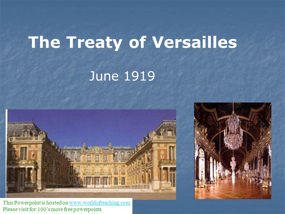 The Treaty of Versailles June 1919 This Powerpoint is hosted on www.worldofteaching.comwww.worldofteaching.com Please visit for 100's more free powerp
