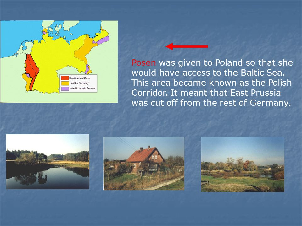 Posen was given to Poland so that she would have access to the Baltic Sea. This area became known as the Polish Corridor. It meant that East Prussia w