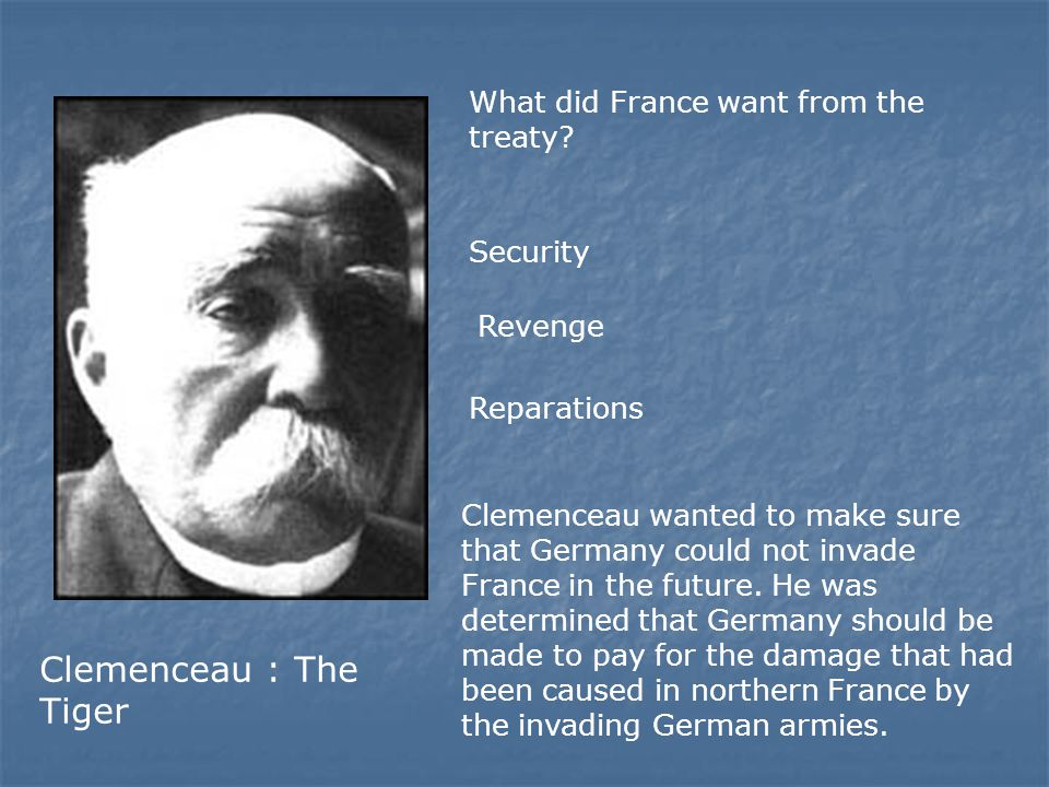 What did France want from the treaty? Security Revenge Reparations Clemenceau : The Tiger Clemenceau wanted to make sure that Germany could not invade