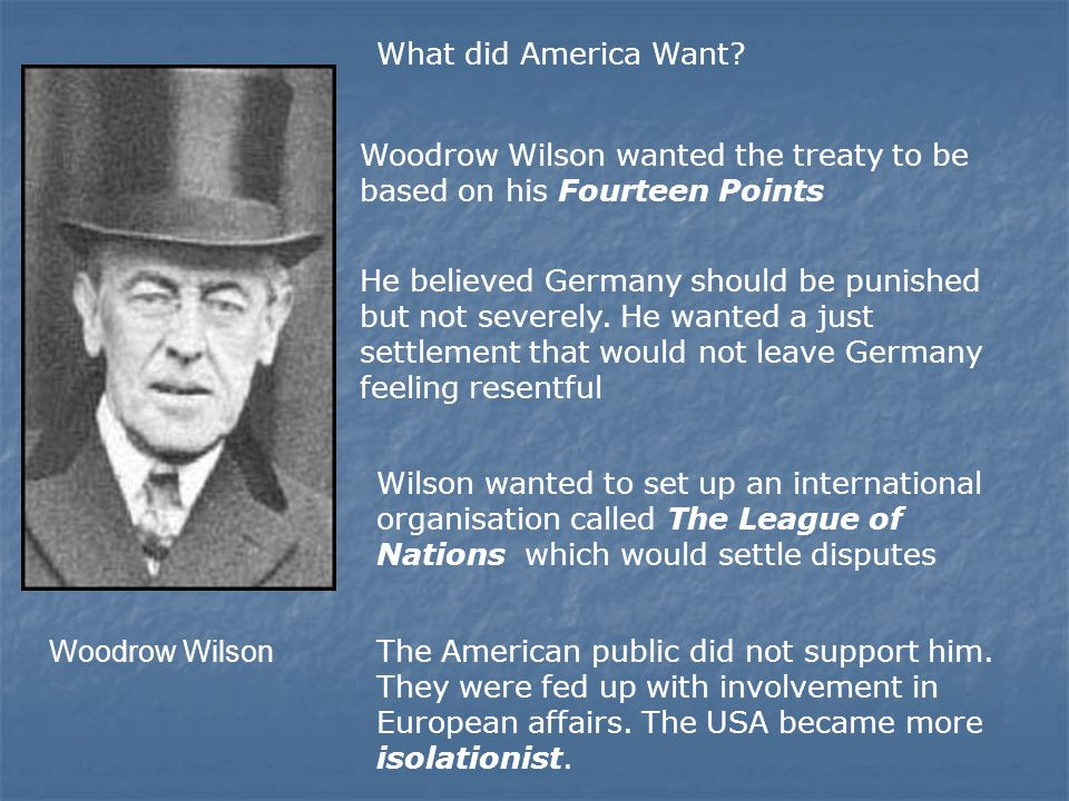 Woodrow Wilson What did America Want? Woodrow Wilson wanted the treaty to be based on his Fourteen Points He believed Germany should be punished but n