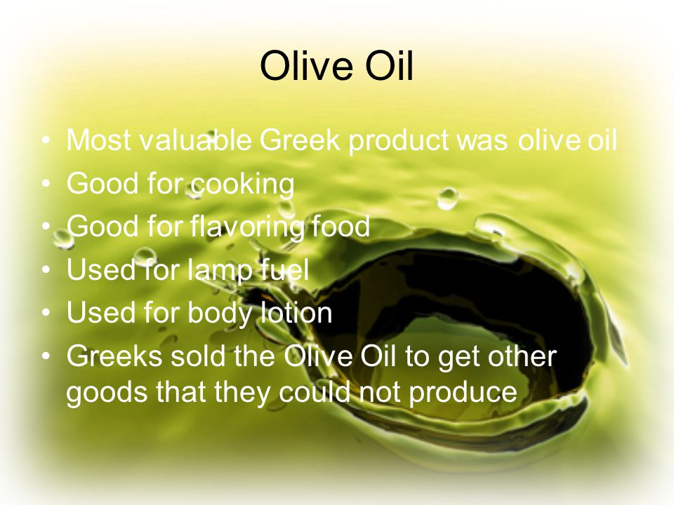 Olive Oil Most valuable Greek product was olive oil Good for cooking Good for flavoring food Used for lamp fuel Used for body lotion Greeks sold the Olive Oil to get other goods that they could not produce