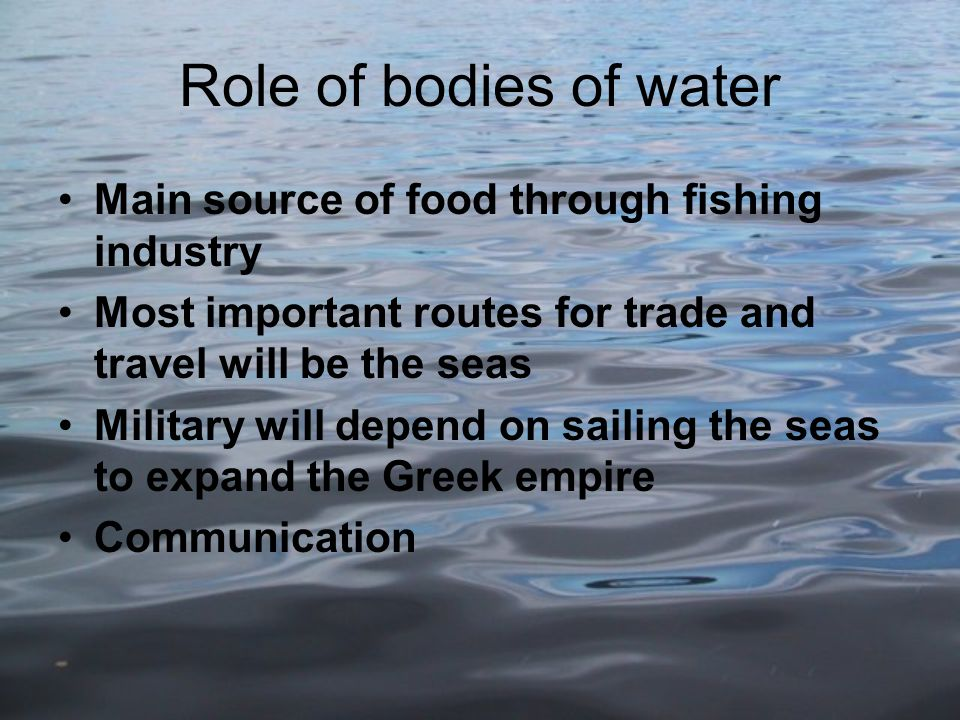 Role of bodies of water Main source of food through fishing industry Most important routes for trade and travel will be the seas Military will depend on sailing the seas to expand the Greek empire Communication