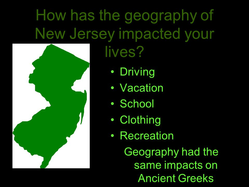 How has the geography of New Jersey impacted your lives? Driving Vacation School Clothing Recreation Geography had the same impacts on Ancient Greeks