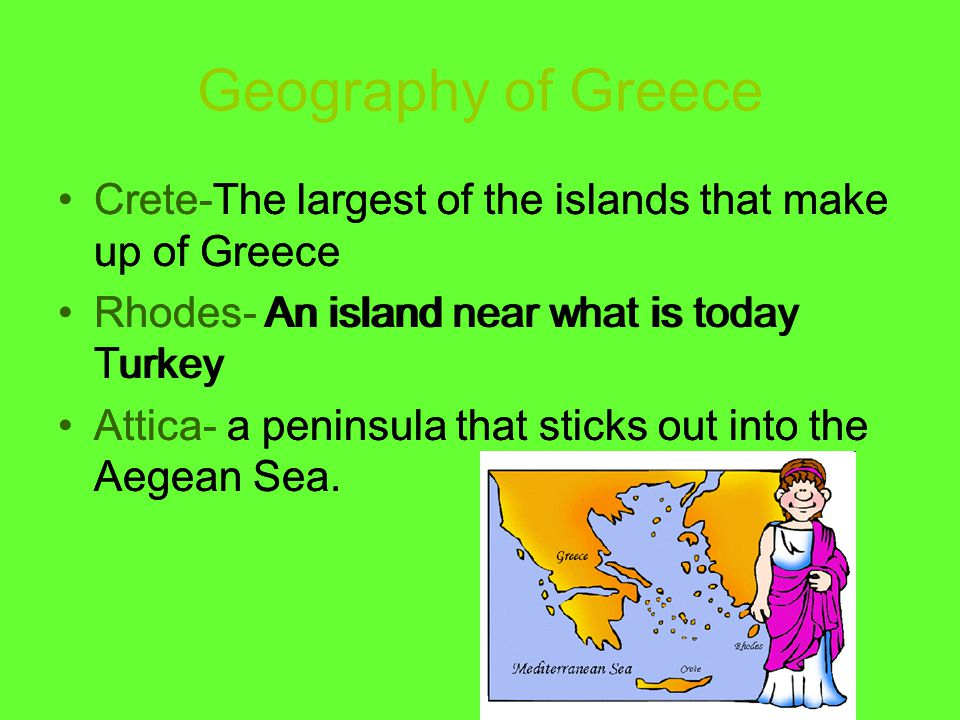Geography of Greece Crete-The largest of the islands that make up of Greece Rhodes- An island near what is today Turkey Attica- a peninsula that stick