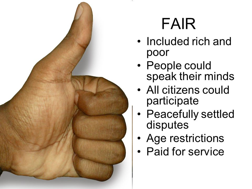 FAIR Included rich and poor People could speak their minds All citizens could participate Peacefully settled disputes Age restrictions Paid for servic