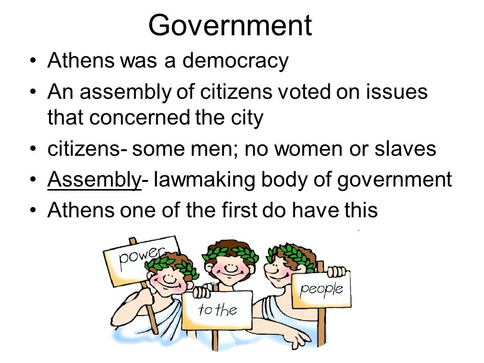 Government Athens was a democracy An assembly of citizens voted on issues that concerned the city citizens- some men; no women or slaves Assembly- law