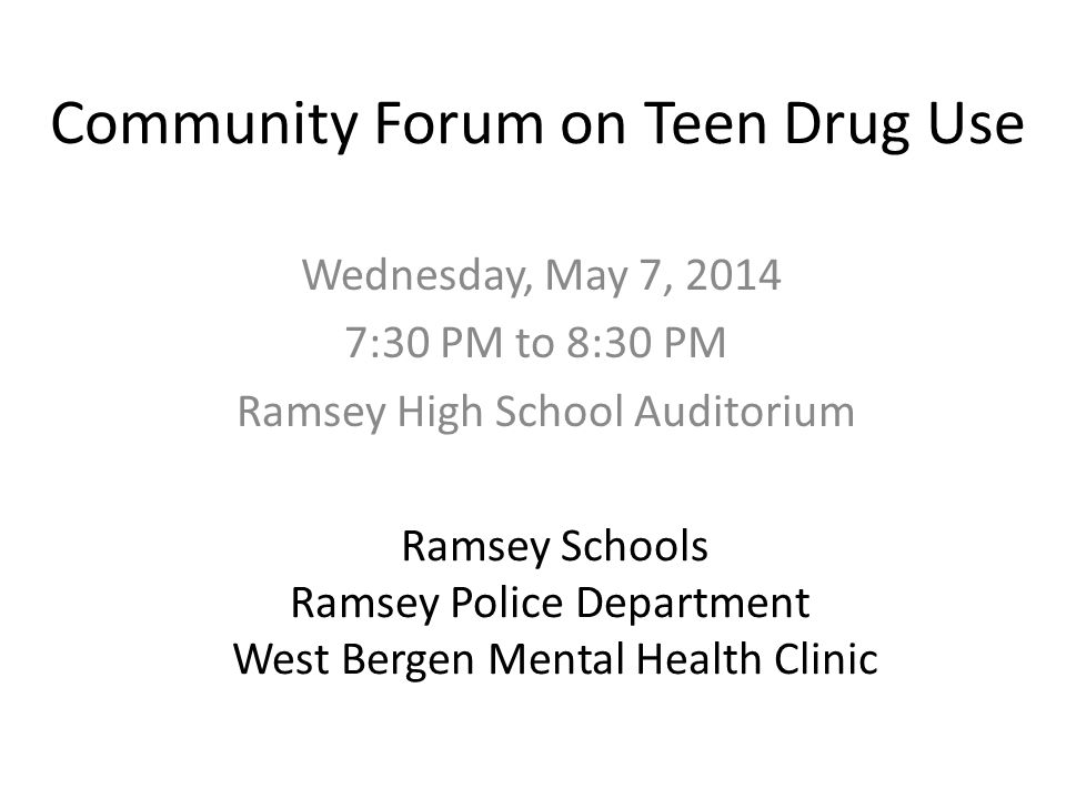 Community Forum on Teen Drug Use Wednesday, May 7, 2014 7:30 PM to 8:30 PM Ramsey High School Auditorium Ramsey Schools Ramsey Police Department West Bergen Mental Health Clinic