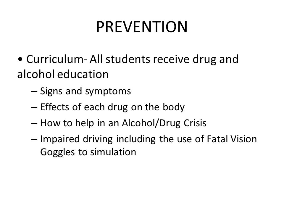 PREVENTION Curriculum- All students receive drug and alcohol education – Signs and symptoms – Effects of each drug on the body – How to help in an Alcohol/Drug Crisis – Impaired driving including the use of Fatal Vision Goggles to simulation
