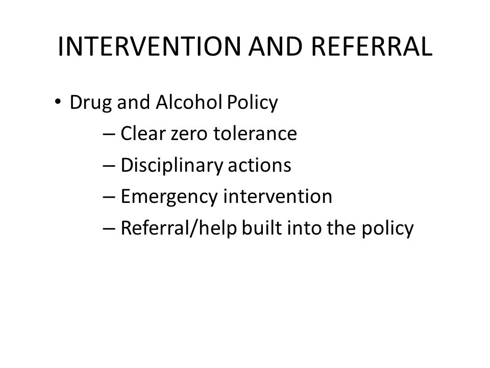 INTERVENTION AND REFERRAL Drug and Alcohol Policy – Clear zero tolerance – Disciplinary actions – Emergency intervention – Referral/help built into the policy