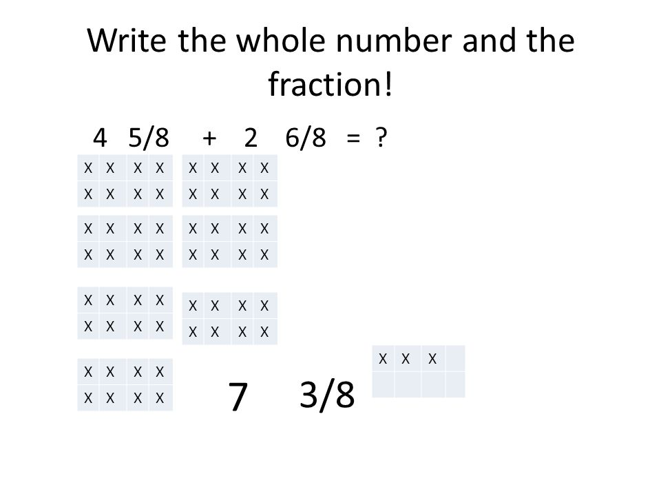Write the whole number and the fraction. 4 5/8 + 2 6/8 = .