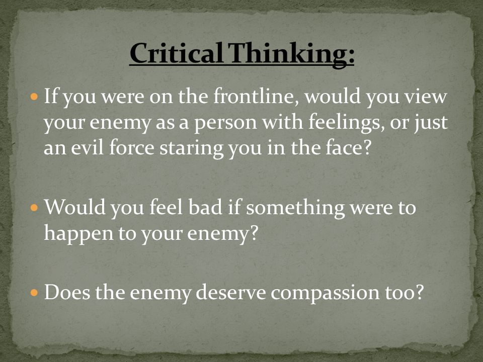 If you were on the frontline, would you view your enemy as a person with feelings, or just an evil force staring you in the face? Would you feel bad i