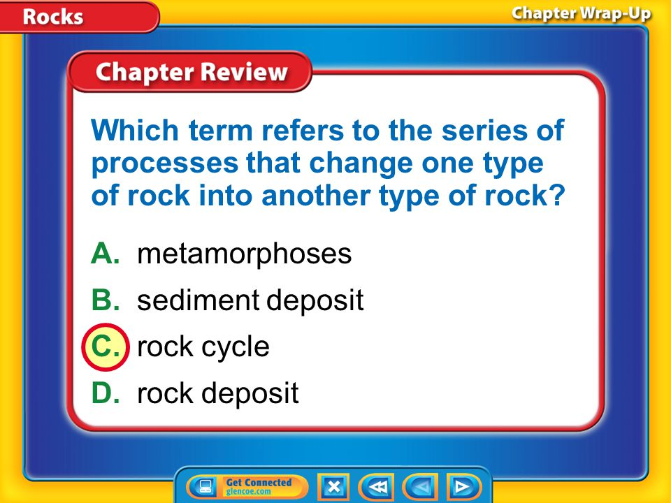 Chapter Review – MC1 A.metamorphoses B.sediment deposit C.rock cycle D.rock deposit Which term refers to the series of processes that change one type
