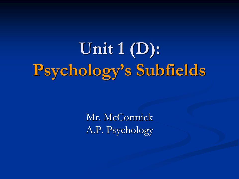 Unit 1 (D): Psychology's Subfields Mr. McCormick A.P. Psychology