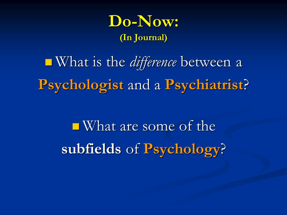 Do-Now: (In Journal) What is the difference between a What is the difference between a Psychologist and a Psychiatrist? What are some of the What are