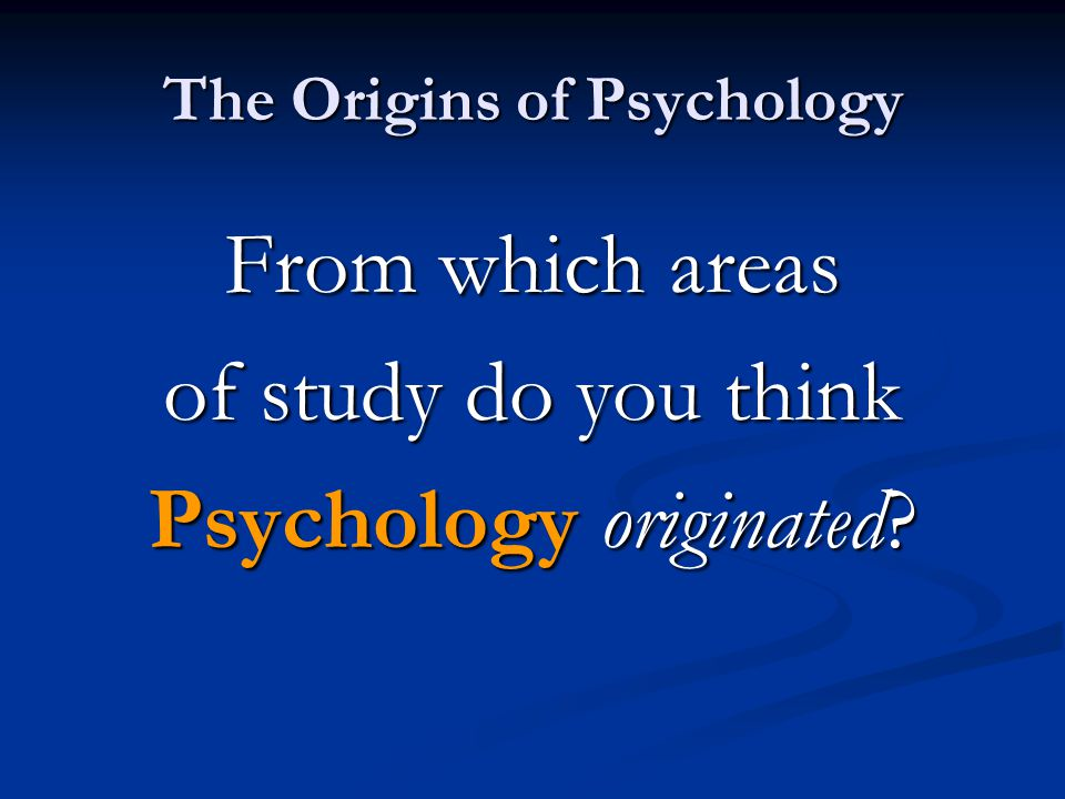 The Origins of Psychology From which areas of study do you think Psychology originated?
