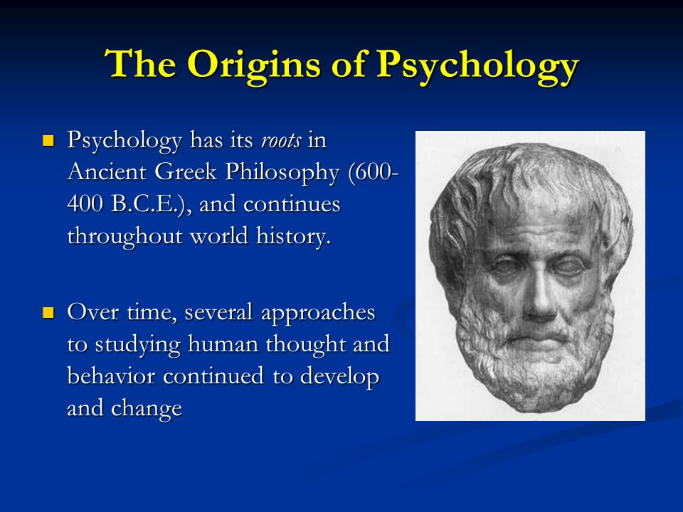 The Origins of Psychology Psychology has its roots in Ancient Greek Philosophy (600- 400 B.C.E.), and continues throughout world history. Psychology h