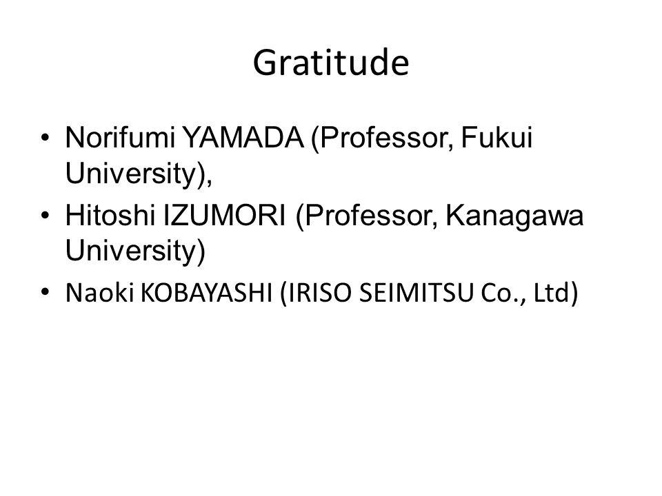 Gratitude Norifumi YAMADA (Professor, Fukui University), Hitoshi IZUMORI (Professor, Kanagawa University) Naoki KOBAYASHI (IRISO SEIMITSU Co., Ltd)