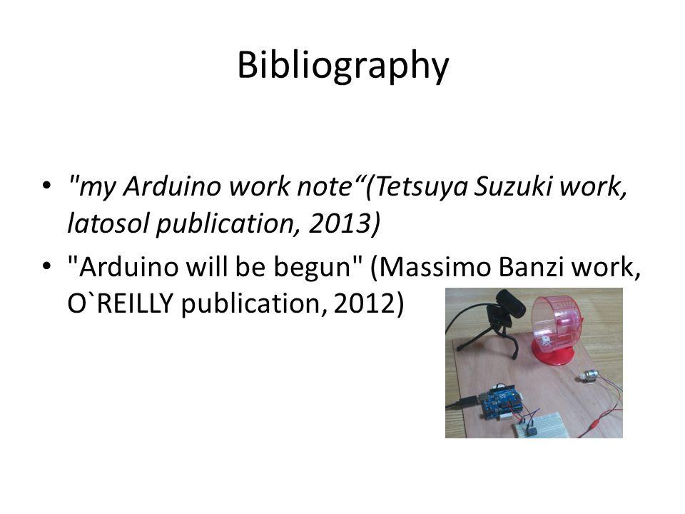 Bibliography my Arduino work note (Tetsuya Suzuki work, latosol publication, 2013) Arduino will be begun (Massimo Banzi work, O`REILLY publication, 2012)
