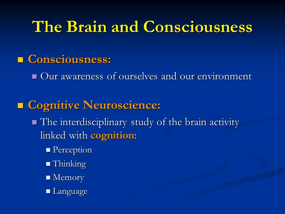 The Brain and Consciousness Consciousness: Consciousness: Our awareness of ourselves and our environment Our awareness of ourselves and our environmen