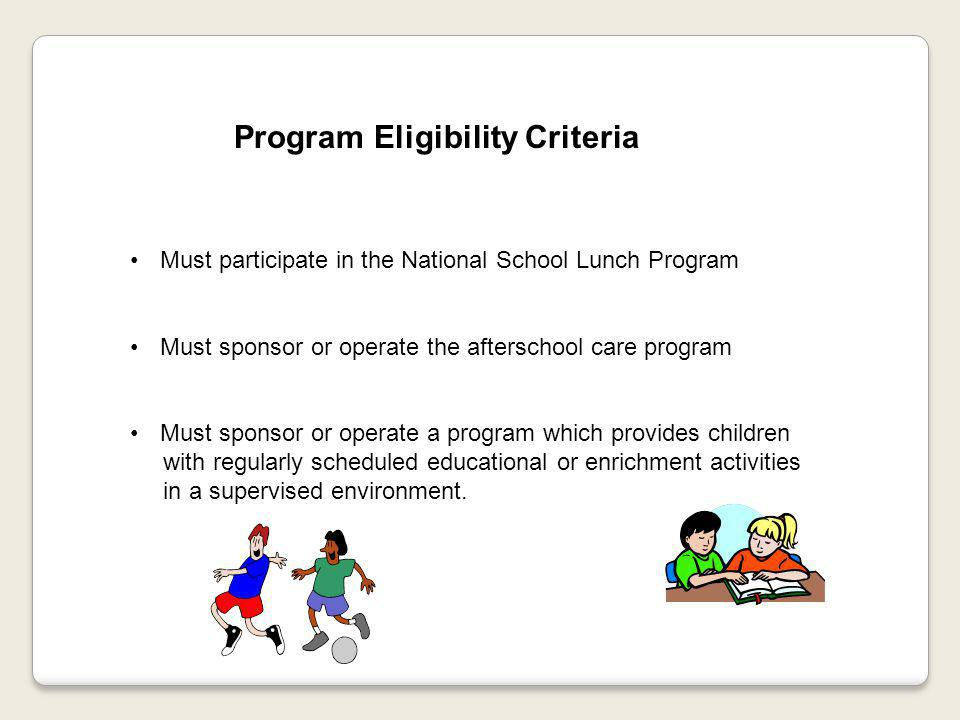 Program Eligibility Criteria Must participate in the National School Lunch Program Must sponsor or operate the afterschool care program Must sponsor or operate a program which provides children with regularly scheduled educational or enrichment activities in a supervised environment.